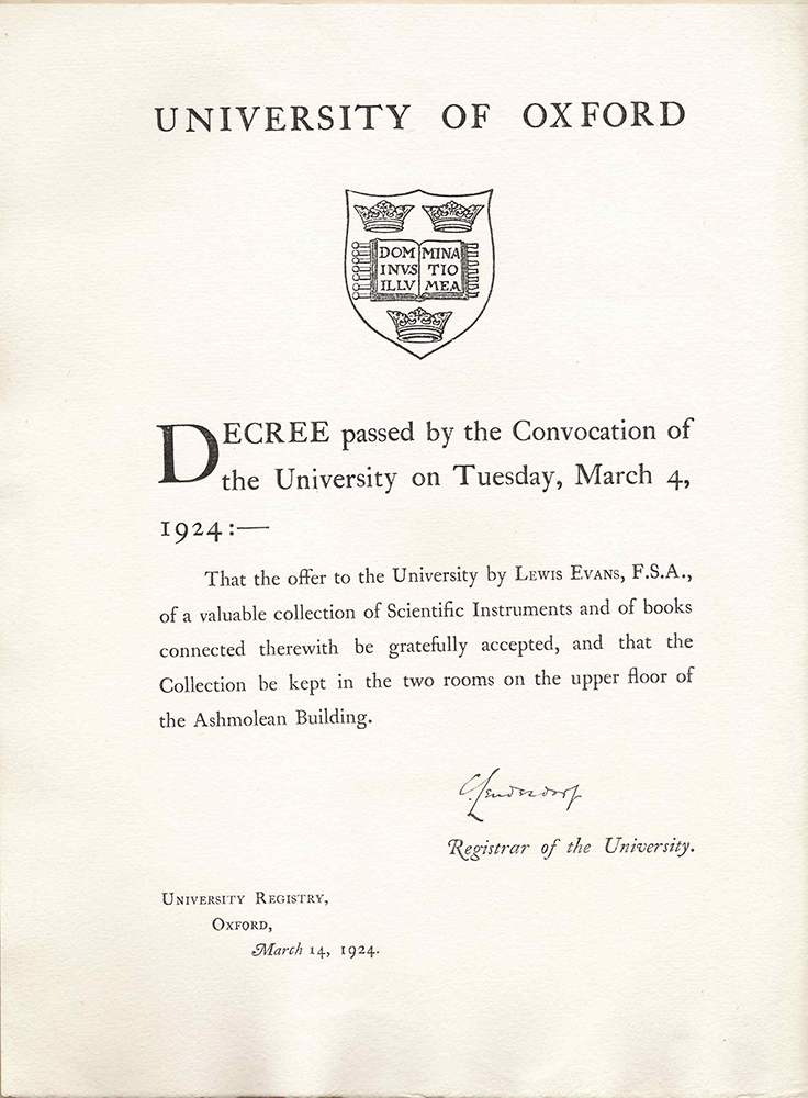 A photocopy of the Decree from the University of Oxford that laid the foundations for the Museum. It reads: Decree passed by the Convocation of the University on Tuesday, March 4, 1924 :— That the offer to the University by LEWIS EVANS, F.S.A., of a valuble collection of Scientific Instruments and of books connected therewith be gratefully accepted, and that the Collection be kept in the two rooms on the upper floor of the Ashmolean Building. [Signed by the] Registrar of the University.